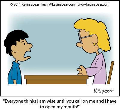 "Cartoon of a boy and a teacher. The boy says, ""Everyone thinks I am wise until you call on me and I have to open my mouth!"" I based this cartoon on Proverbs 13:3"